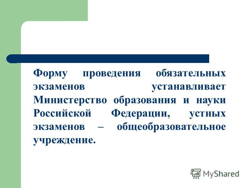 Форму проведения обязательных экзаменов устанавливает Министерство образования и науки Российской Федерации, устных экзаменов – общеобразовательное учреждение.