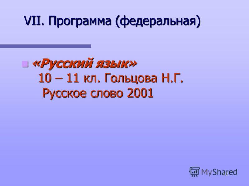 32 VII. Программа (федеральная) «Русский язык» 10 – 11 кл. Гольцова Н.Г. Русское слово 2001 «Русский язык» 10 – 11 кл. Гольцова Н.Г. Русское слово 2001