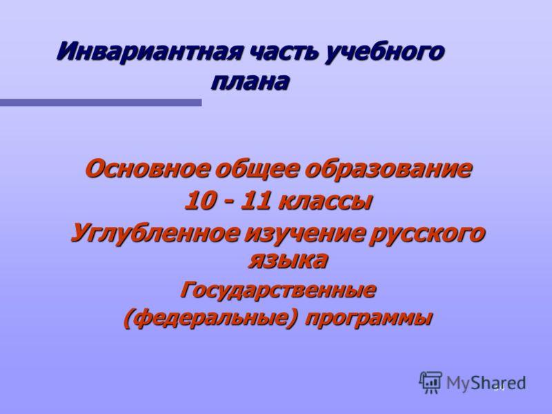 34 Инвариантная часть учебного плана Основное общее образование 10 - 11 классы Углубленное изучение русского языка Государственные (федеральные) программы