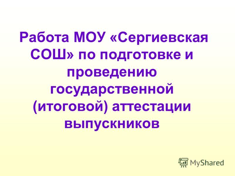 Работа МОУ «Сергиевская СОШ» по подготовке и проведению государственной (итоговой) аттестации выпускников