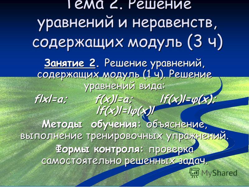 Тема 2. Решение уравнений и неравенств, содержащих модуль (3 ч) Занятие 2. Решение уравнений, содержащих модуль (1 ч). Решение уравнений вида: flxl=a; f(x)l=a; lf(x)l=φ(x); lf(x)l=lφ(x)l Методы обучения: объяснение, выполнение тренировочных упражнени