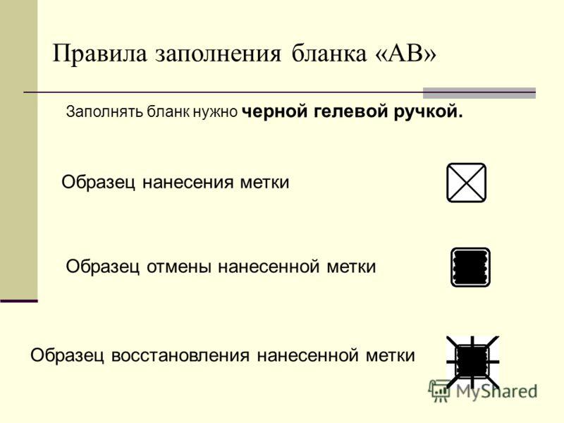 Правила заполнения бланка «АВ» Заполнять бланк нужно черной гелевой ручкой. Образец нанесения метки Образец отмены нанесенной метки Образец восстановления нанесенной метки