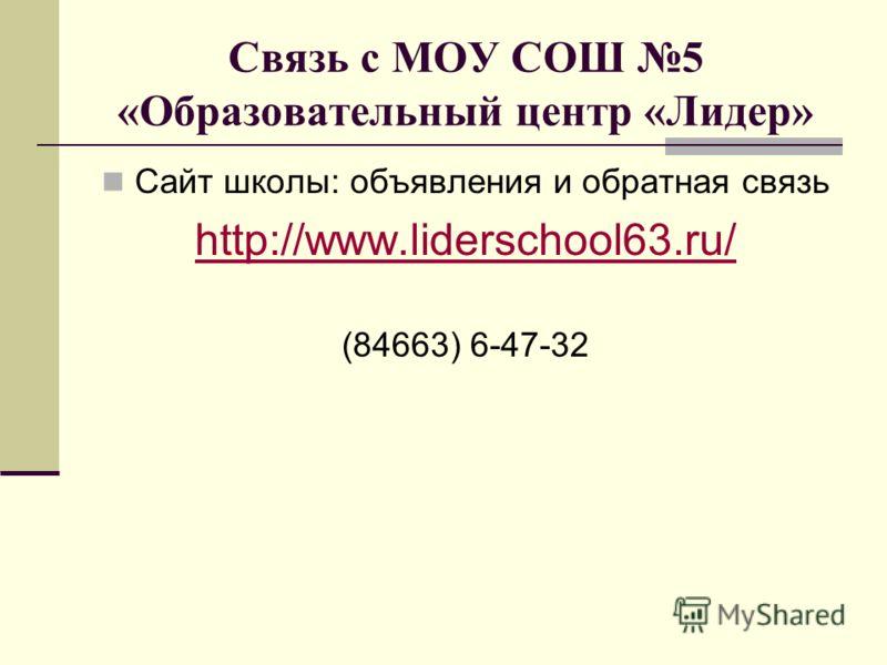 Связь с МОУ СОШ 5 «Образовательный центр «Лидер» Сайт школы: объявления и обратная связь http://www.liderschool63.ru/ (84663) 6-47-32