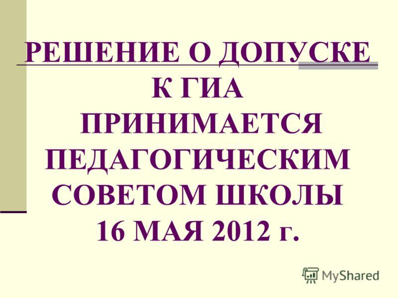 РЕШЕНИЕ О ДОПУСКЕ К ГИА ПРИНИМАЕТСЯ ПЕДАГОГИЧЕСКИМ СОВЕТОМ ШКОЛЫ 16 МАЯ 2012 г.