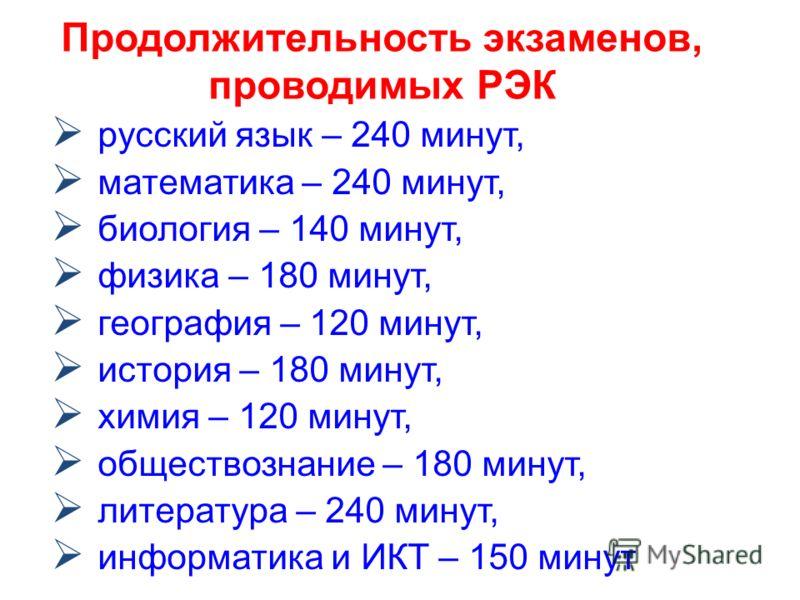 Продолжительность экзаменов, проводимых РЭК русский язык – 240 минут, математика – 240 минут, биология – 140 минут, физика – 180 минут, география – 120 минут, история – 180 минут, химия – 120 минут, обществознание – 180 минут, литература – 240 минут,