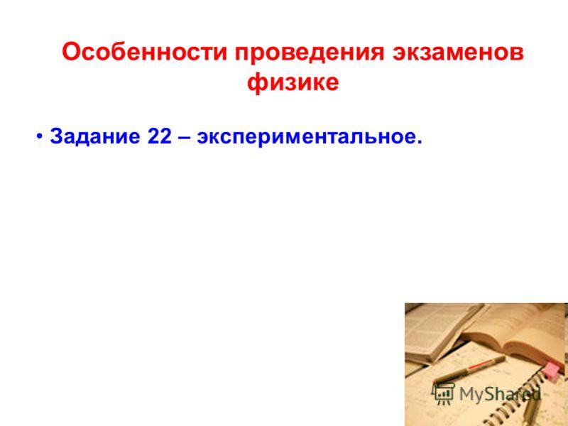 Особенности проведения экзаменов физике Задание 22 – экспериментальное.