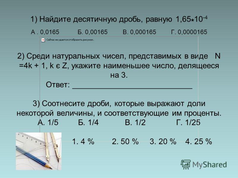1) Найдите десятичную дробь, равную 1,65 * 10 -4 А. 0,0165 Б. 0,00165 В. 0,000165 Г. 0,0000165 2) Среди натуральных чисел, представимых в виде N =4k + 1, k є Z, укажите наименьшее число, делящееся на 3. Ответ: ___________________________ 3) Соотнесит