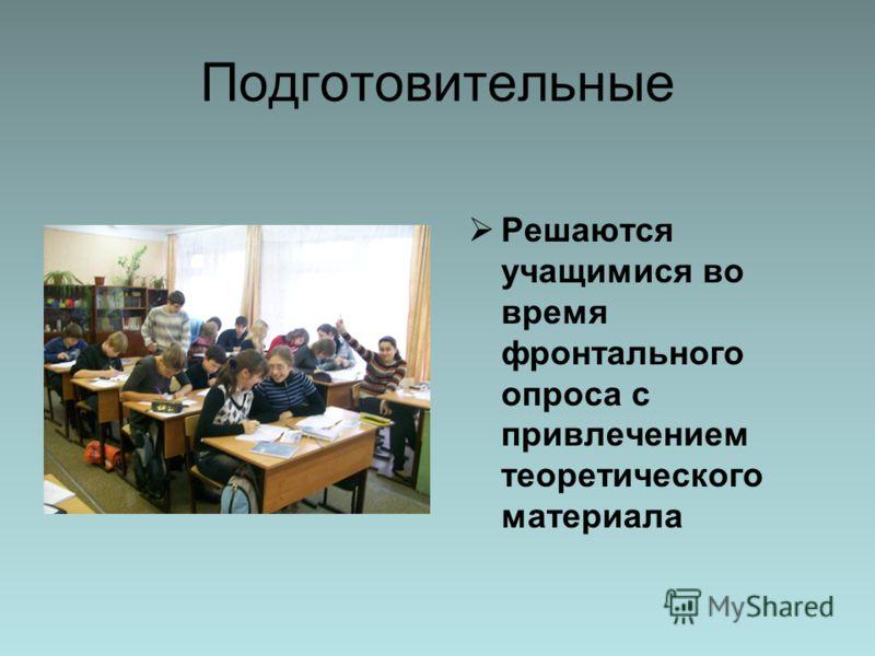 Подготовительные Решаются учащимися во время фронтального опроса с привлечением теоретического материала