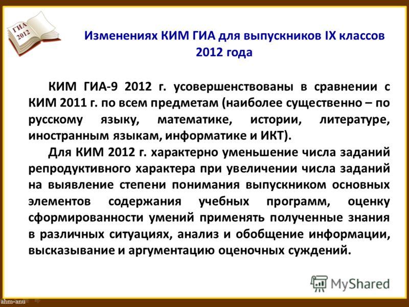 Изменениях КИМ ГИА для выпускников IX классов 2012 года КИМ ГИА-9 2012 г. усовершенствованы в сравнении с КИМ 2011 г. по всем предметам (наиболее существенно – по русскому языку, математике, истории, литературе, иностранным языкам, информатике и ИКТ)