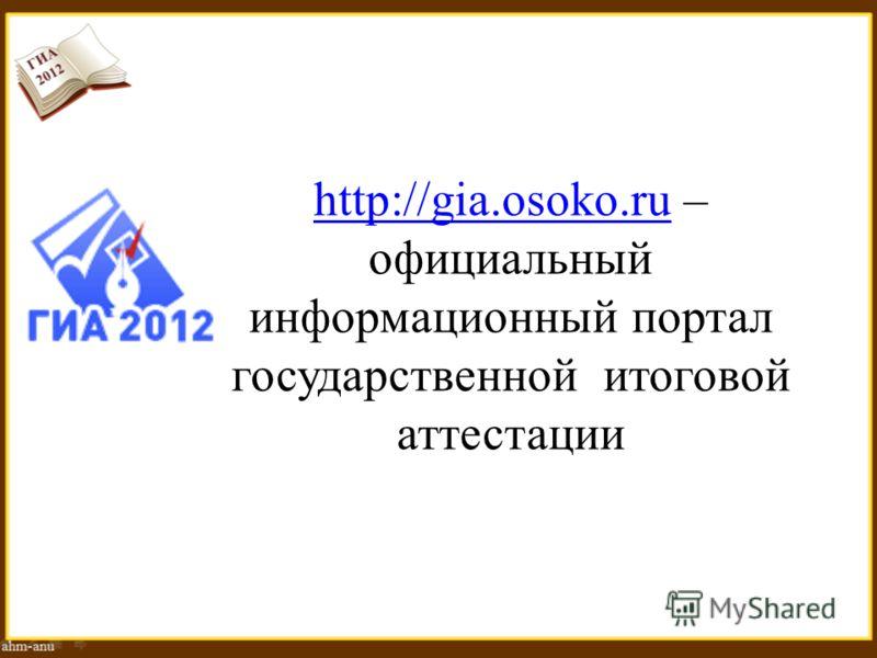 http://gia.osoko.ruhttp://gia.osoko.ru – официальный информационный портал государственной итоговой аттестации