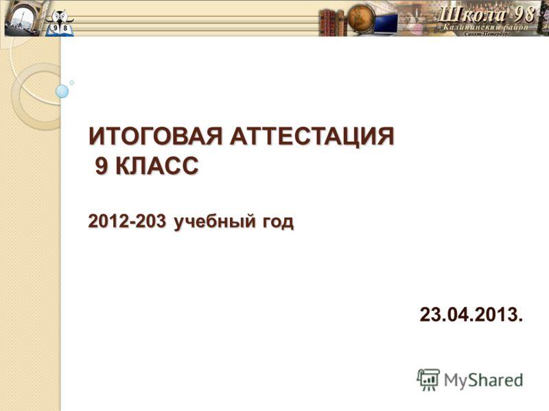 ИТОГОВАЯ АТТЕСТАЦИЯ 9 КЛАСС 2012-203 учебный год 23.04.2013.