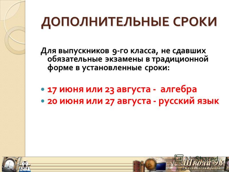 ДОПОЛНИТЕЛЬНЫЕ СРОКИ ДОПОЛНИТЕЛЬНЫЕ СРОКИ Для выпускников 9- го класса, не сдавших обязательные экзамены в традиционной форме в установленные сроки : 17 июня или 23 августа - алгебра 20 июня или 27 августа - русский язык