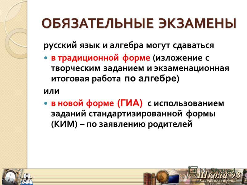 ОБЯЗАТЕЛЬНЫЕ ЭКЗАМЕНЫ русский язык и алгебра могут сдаваться в традиционной форме ( изложение с творческим заданием и экзаменационная итоговая работа по алгебре ) или в новой форме (ГИА) с использованием заданий стандартизированной формы ( КИМ ) – по