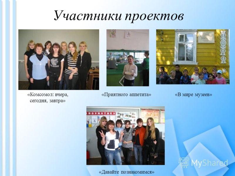 Участники проектов «Комсомол: вчера, сегодня, завтра» «Приятного аппетита»«В мире музеев» «Давайте познакомимся»