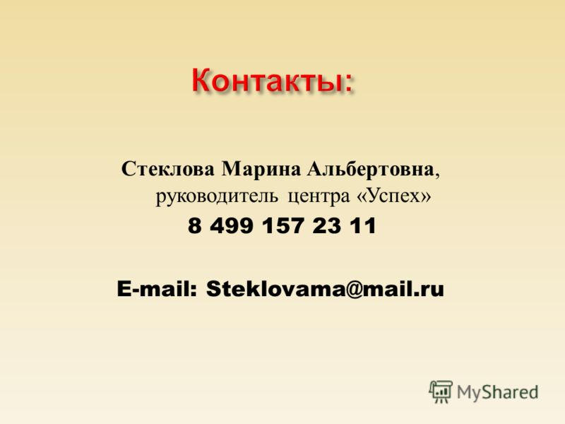 Контакты: Стеклова Марина Альбертовна, руководитель центра «Успех» 8 499 157 23 11 E-mail: Steklovama@mail.ru