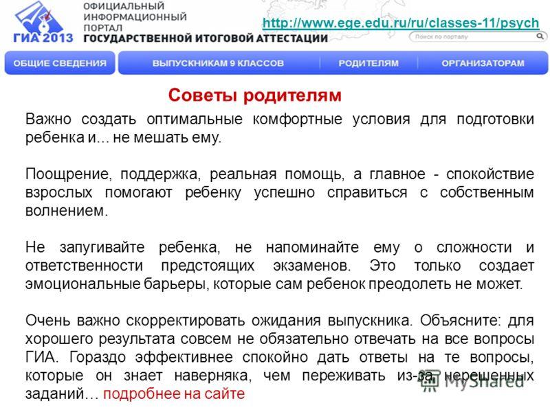 http://www.ege.edu.ru/ru/classes-11/psych Советы родителям Важно создать оптимальные комфортные условия для подготовки ребенка и... не мешать ему. Поощрение, поддержка, реальная помощь, а главное - спокойствие взрослых помогают ребенку успешно справи