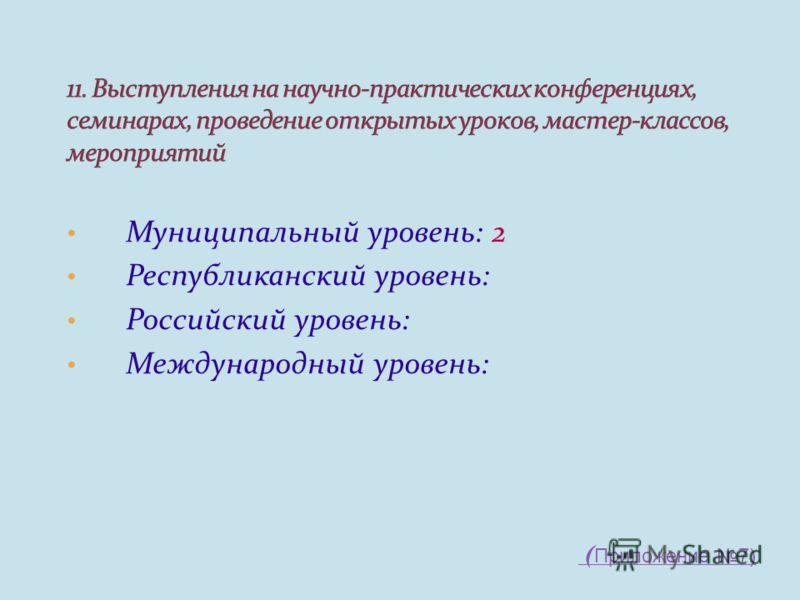 Муниципальный уровень: 2 Республиканский уровень: Российский уровень: Международный уровень: ( Приложение 7)