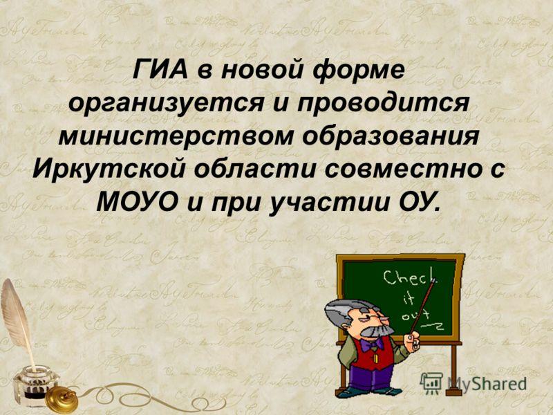 ГИА в новой форме организуется и проводится министерством образования Иркутской области совместно с МОУО и при участии ОУ.