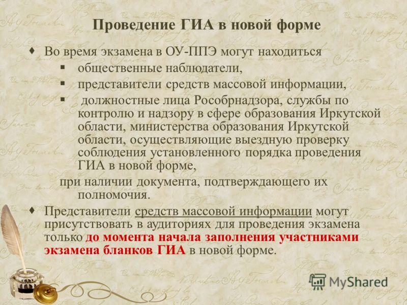 Проведение ГИА в новой форме Во время экзамена в ОУ-ППЭ могут находиться общественные наблюдатели, представители средств массовой информации, должностные лица Рособрнадзора, службы по контролю и надзору в сфере образования Иркутской области, министер