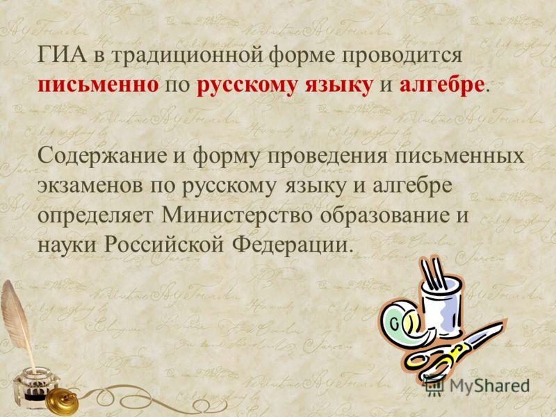 ГИА в традиционной форме проводится письменно по русскому языку и алгебре. Содержание и форму проведения письменных экзаменов по русскому языку и алгебре определяет Министерство образование и науки Российской Федерации.