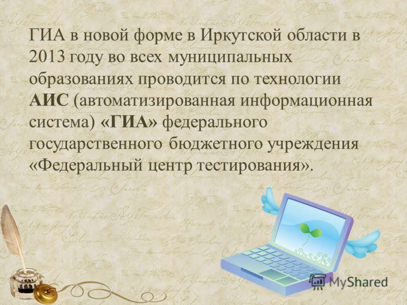 ГИА в новой форме в Иркутской области в 2013 году во всех муниципальных образованиях проводится по технологии АИС (автоматизированная информационная система) «ГИА» федерального государственного бюджетного учреждения «Федеральный центр тестирования».