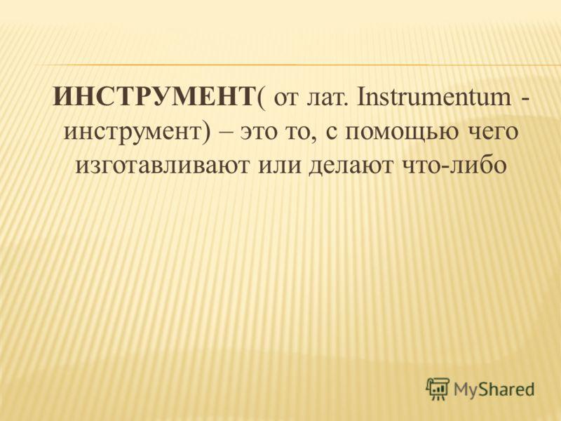 ИНСТРУМЕНТ( от лат. Instrumentum - инструмент) – это то, с помощью чего изготавливают или делают что-либо