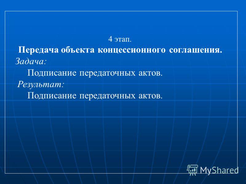 4 этап. Передача объекта концессионного соглашения. Задача: Подписание передаточных актов. Результат: Подписание передаточных актов.