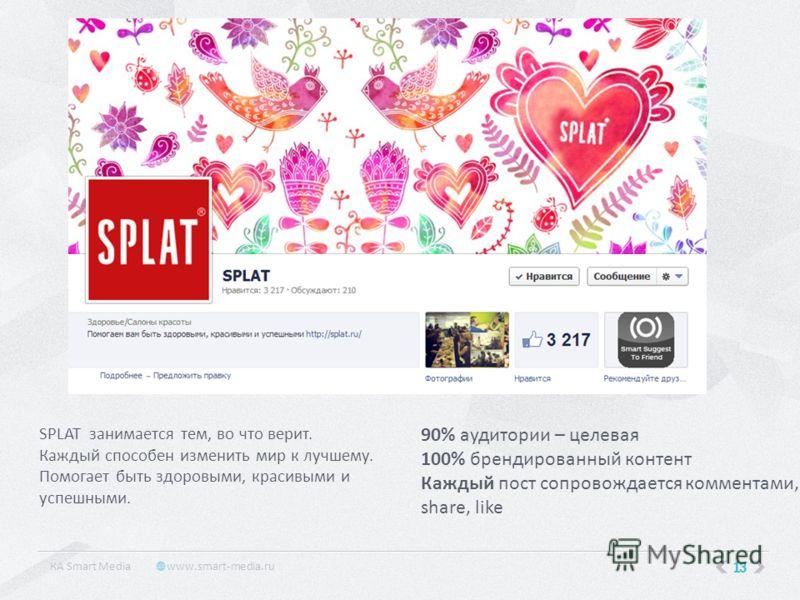 13 КA Smart Media www.smart-media.ru SPLAT занимается тем, во что верит. Каждый способен изменить мир к лучшему. Помогает быть здоровыми, красивыми и успешными. 90% аудитории – целевая 100% брендированный контент Каждый пост сопровождается комментами