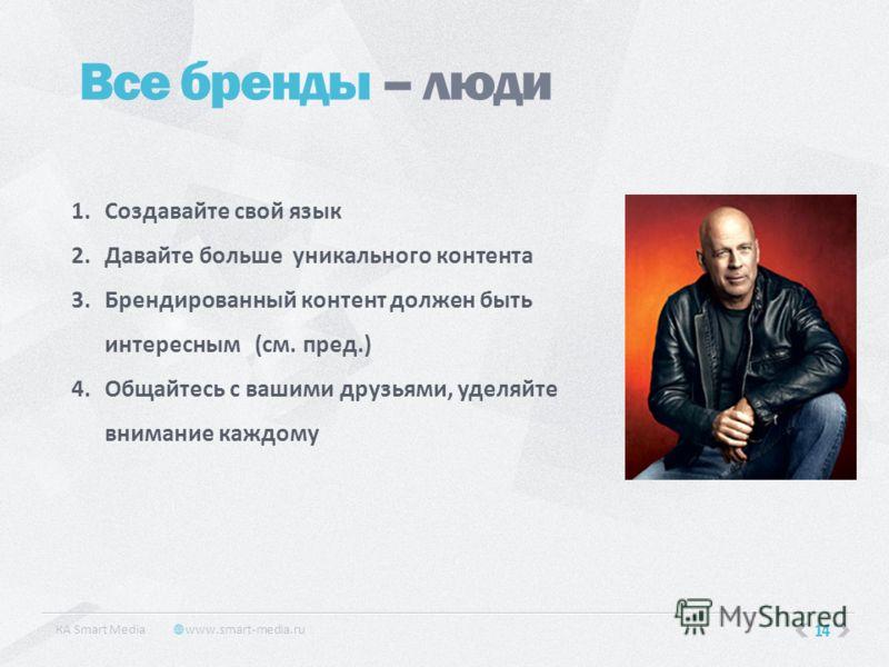 14 Все бренды – люди КA Smart Media www.smart-media.ru 1.Создавайте свой язык 2.Давайте больше уникального контента 3.Брендированный контент должен быть интересным (см. пред.) 4.Общайтесь с вашими друзьями, уделяйте внимание каждому