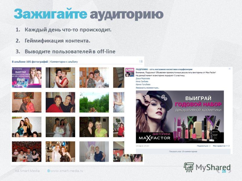 16 Зажигайте аудиторию КA Smart Media www.smart-media.ru 1.Каждый день что-то происходит. 2.Геймификация контента. 3.Выводите пользователей в off-line