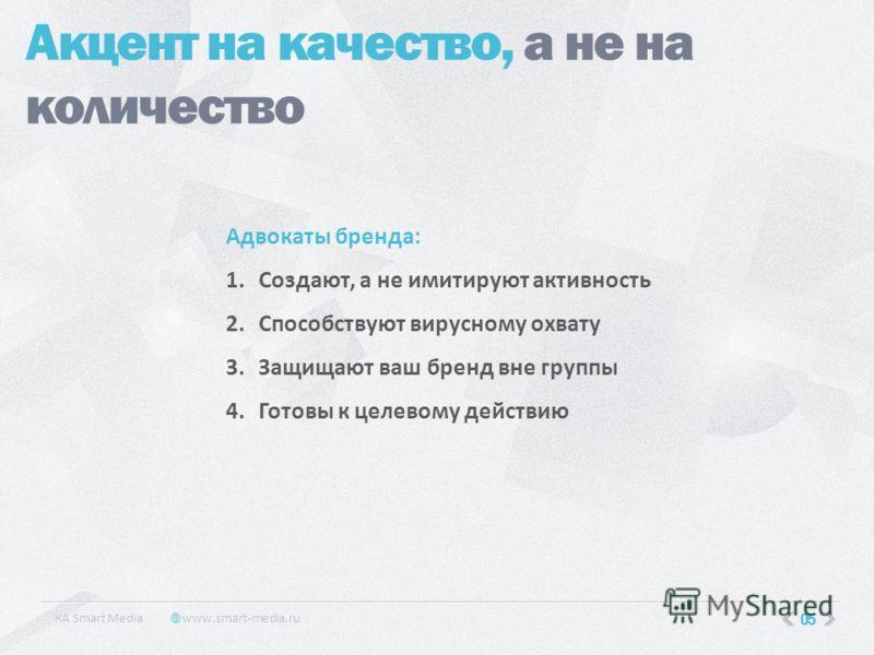 КA Smart Media www.smart-media.ru 05 Акцент на качество, а не на количество Адвокаты бренда: 1.Создают, а не имитируют активность 2.Способствуют вирусному охвату 3.Защищают ваш бренд вне группы 4.Готовы к целевому действию