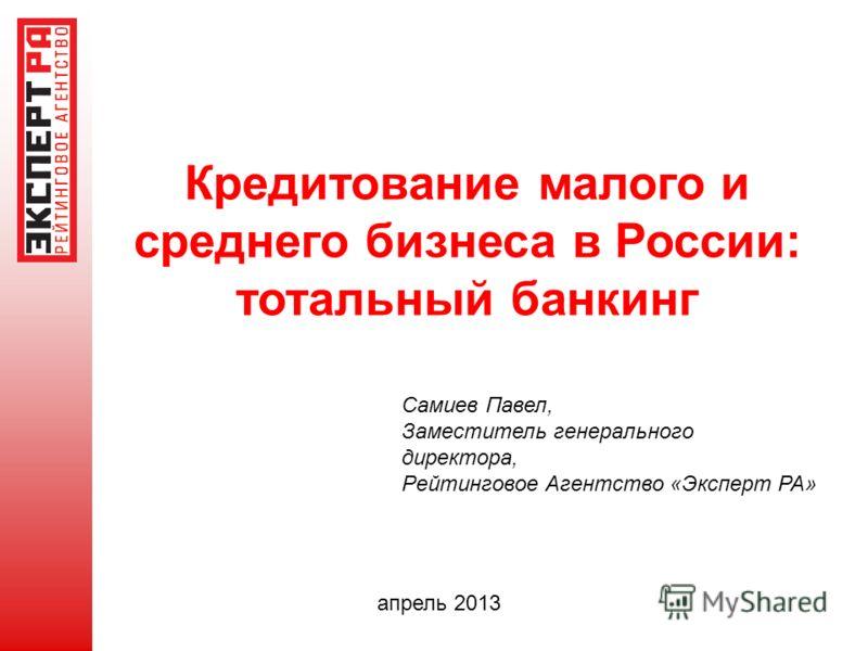 Кредитование малого и среднего бизнеса в России: тотальный банкинг апрель 2013 Самиев Павел, Заместитель генерального директора, Рейтинговое Агентство «Эксперт РА»