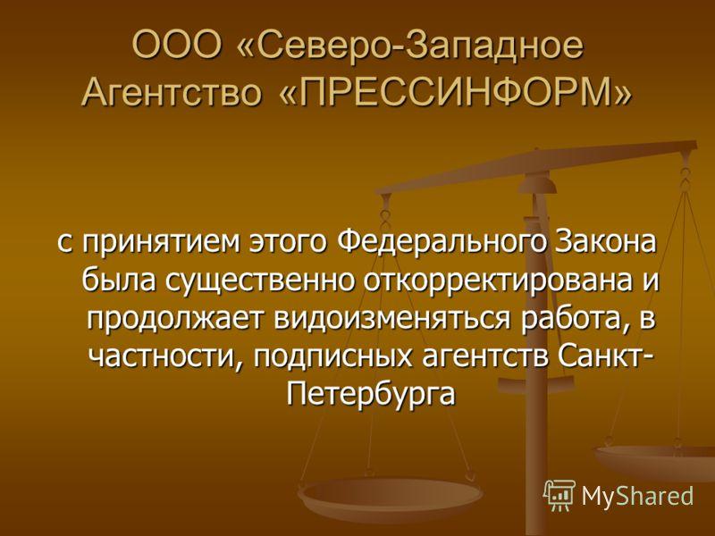 ООО «Северо-Западное Агентство «ПРЕССИНФОРМ» с принятием этого Федерального Закона была существенно откорректирована и продолжает видоизменяться работа, в частности, подписных агентств Санкт- Петербурга