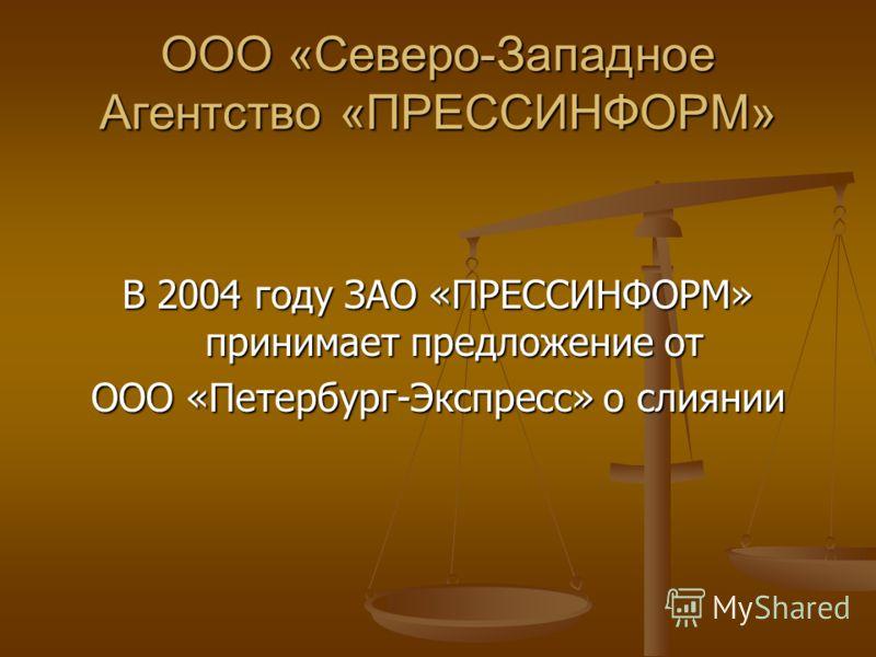 ООО «Северо-Западное Агентство «ПРЕССИНФОРМ» В 2004 году ЗАО «ПРЕССИНФОРМ» принимает предложение от ООО «Петербург-Экспресс» о слиянии