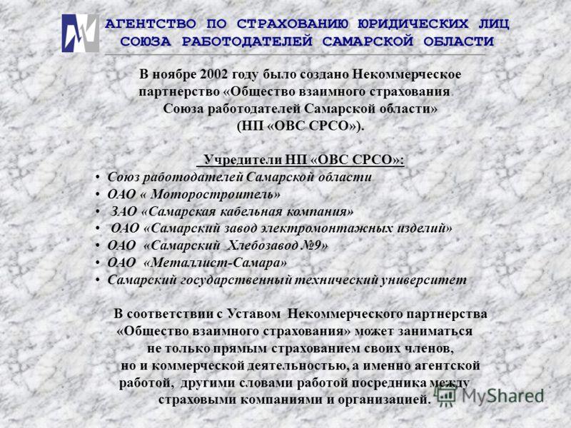 В ноябре 2002 году было создано Некоммерческое партнерство «Общество взаимного страхования Союза работодателей Самарской области» (НП «ОВС СРСО»). Учредители НП «ОВС СРСО»: Союз работодателей Самарской области ОАО « Моторостроитель» ЗАО «Самарская ка
