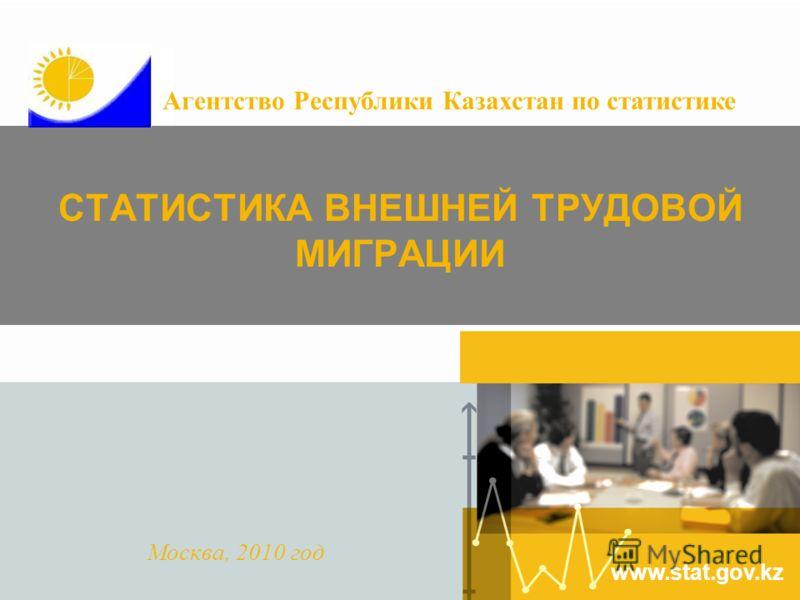 www.stat.gov.kz СТАТИСТИКА ВНЕШНЕЙ ТРУДОВОЙ МИГРАЦИИ Москва, 2010 год Агентство Республики Казахстан по статистике
