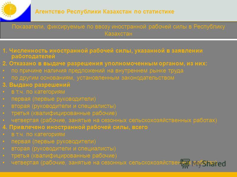 Агентство Республики Казахстан по статистике Показатели, фиксируемые по ввозу иностранной рабочей силы в Республику Казахстан 1. Численность иностранной рабочей силы, указанной в заявлении работодателей 2. Отказано в выдаче разрешения уполномоченным