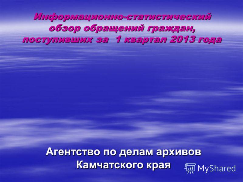 Информационно-статистический обзор обращений граждан, поступивших за 1 квартал 2013 года Агентство по делам архивов Камчатского края