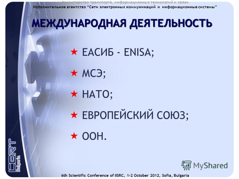 6th Scientific Conference of IISRC, 1-2 October 2012, Sofia, Bulgaria Министерство транспорта, информационных технологий и связи Исполнительное агентство Сети электронных коммуникаций и информационные системы МЕЖДУНАРОДНАЯ ДЕЯТЕЛЬНОСТЬ ЕАСИБ - ENISA;