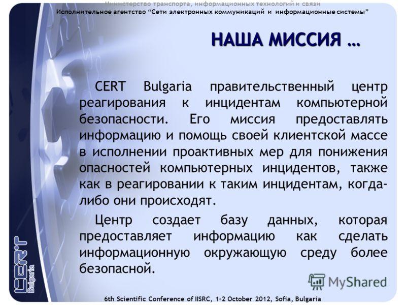 6th Scientific Conference of IISRC, 1-2 October 2012, Sofia, Bulgaria Министерство транспорта, информационных технологий и связи Исполнительное агентство Сети электронных коммуникаций и информационные системы НАША МИССИЯ … CERT Bulgaria правительстве