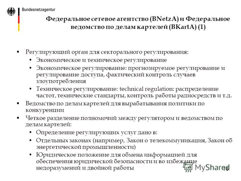 16 Федеральное сетевое агентство (BNetzA) и Федеральное ведомство по делам картелей (BKartA) (1) Регулирующий орган для секторального регулирования: Экономическое и техническое регулирование Экономическое регулирование: прогнозируемое регулирование и