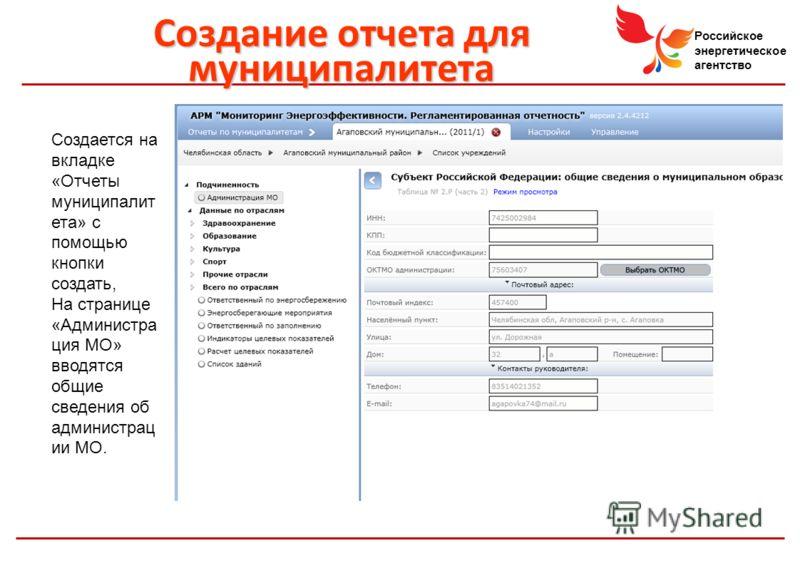 Российское энергетическое агентство Созданиеотчета для муниципалитета Создание отчета для муниципалитета Создается на вкладке «Отчеты муниципалит ета» с помощью кнопки создать, На странице «Администра ция МО» вводятся общие сведения об администрац ии