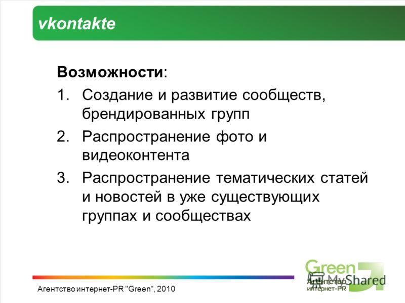 vkontakte Возможности: 1.Создание и развитие сообществ, брендированных групп 2.Распространение фото и видеоконтента 3.Распространение тематических статей и новостей в уже существующих группах и сообществах Агентство интернет-PR Green, 2010