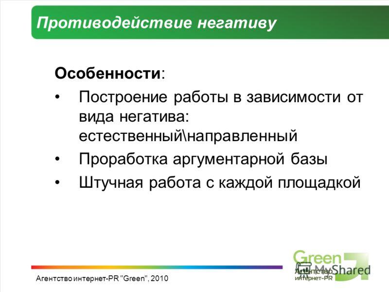 Противодействие негативу Особенности: Построение работы в зависимости от вида негатива: естественный\направленный Проработка аргументарной базы Штучная работа с каждой площадкой Агентство интернет-PR Green, 2010