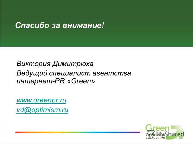 Спасибо за внимание! Виктория Димитрюха Ведущий специалист агентства интернет-PR «Green» www.greenpr.ru vd@optimism.ru
