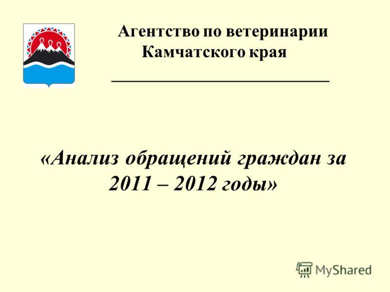 Агентство по ветеринарии Камчатского края _________________________ «Анализ обращений граждан за 2011 – 2012 годы»