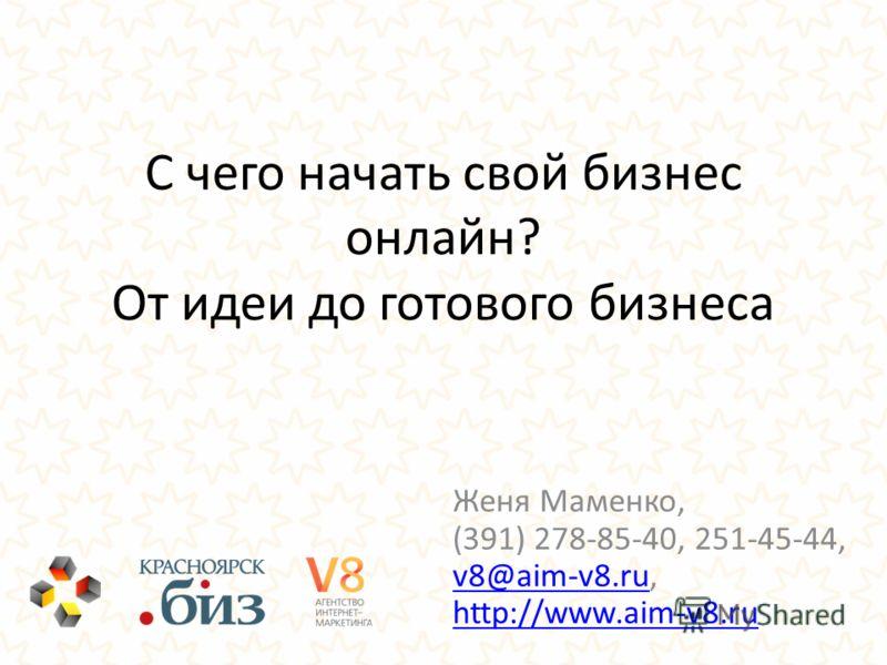 С чего начать свой бизнес онлайн? От идеи до готового бизнеса Женя Маменко, (391) 278-85-40, 251-45-44, v8@aim-v8.ru, http://www.aim-v8.ru v8@aim-v8.ru http://www.aim-v8.ru