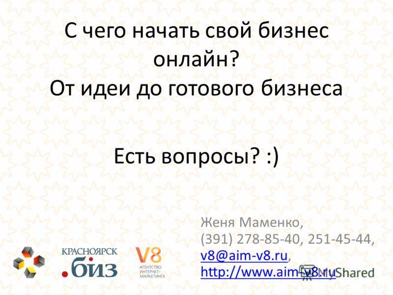 Есть вопросы? :) С чего начать свой бизнес онлайн? От идеи до готового бизнеса Женя Маменко, (391) 278-85-40, 251-45-44, v8@aim-v8.ru, http://www.aim-v8.ru v8@aim-v8.ru http://www.aim-v8.ru