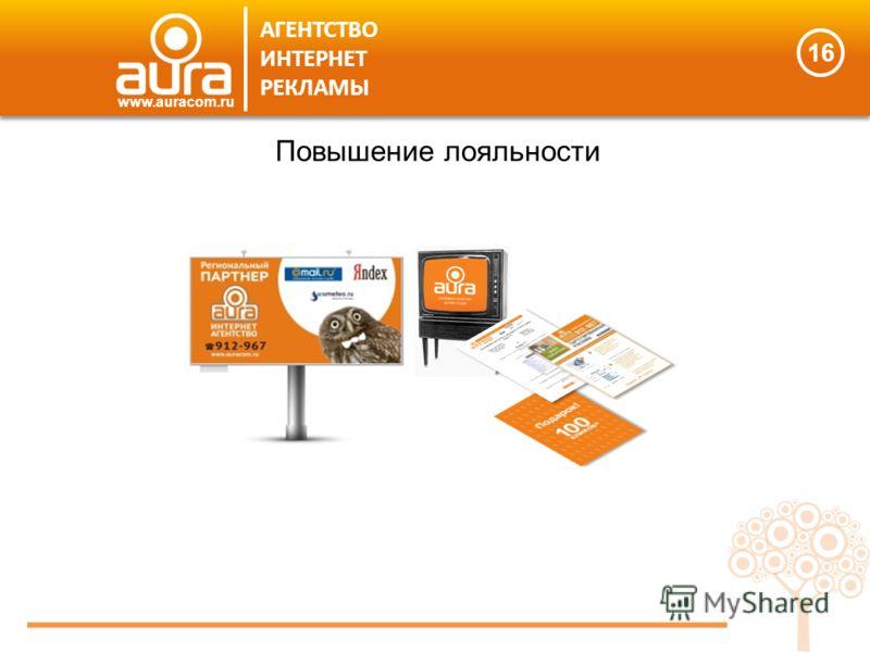 16 АГЕНТСТВО ИНТЕРНЕТ РЕКЛАМЫ www.auracom.ru Повышение лояльности