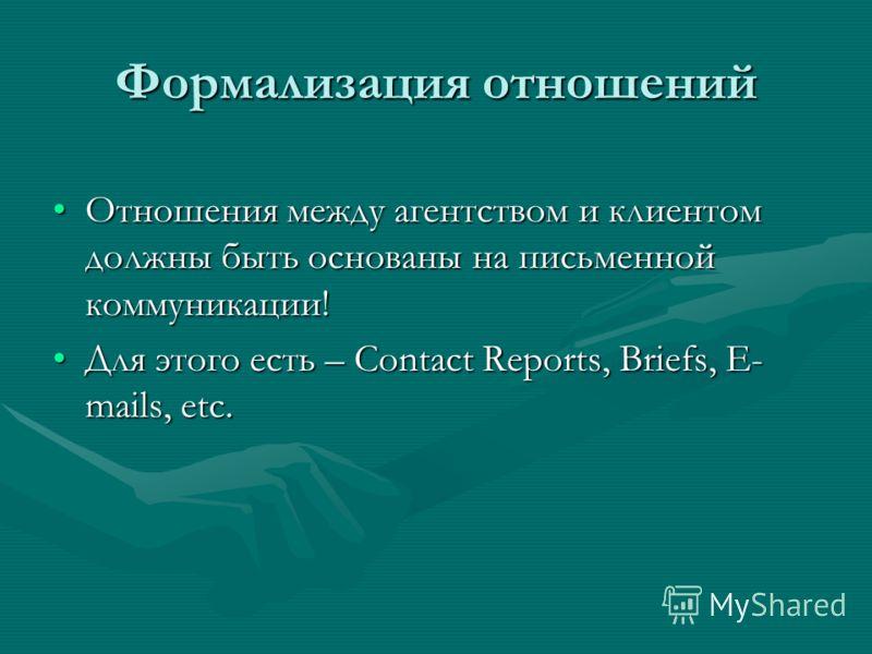 Формализация отношений Отношения между агентством и клиентом должны быть основаны на письменной коммуникации!Отношения между агентством и клиентом должны быть основаны на письменной коммуникации! Для этого есть – Contact Reports, Briefs, E- mails, et